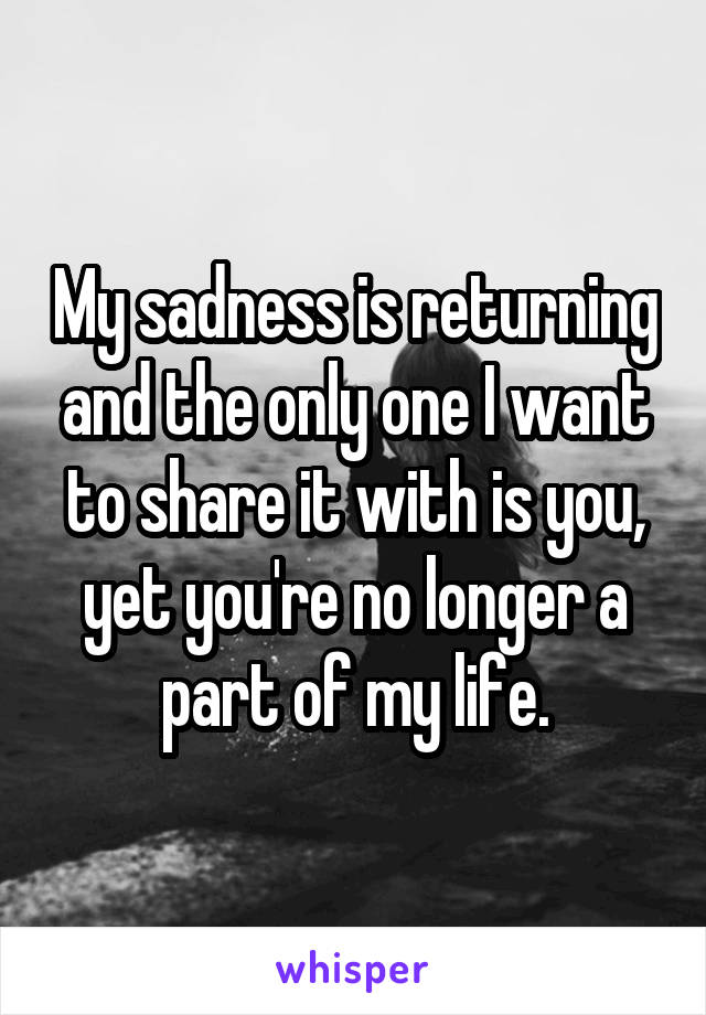 My sadness is returning and the only one I want to share it with is you, yet you're no longer a part of my life.