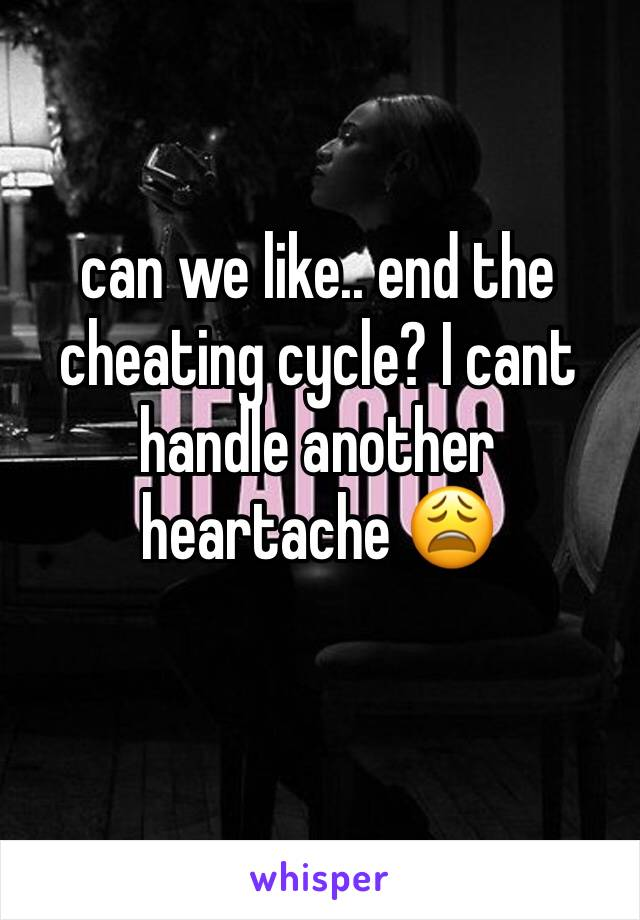 can we like.. end the cheating cycle? I cant handle another heartache 😩
