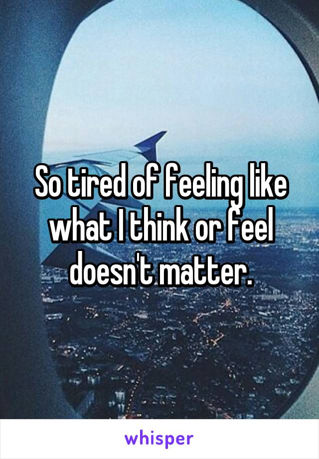 So tired of feeling like what I think or feel doesn't matter.