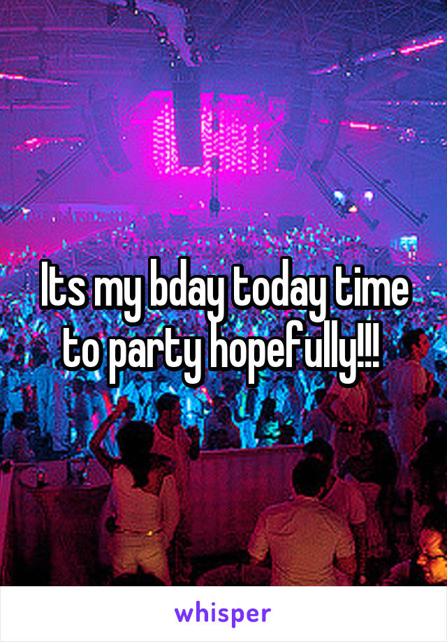 Its my bday today time to party hopefully!!!
