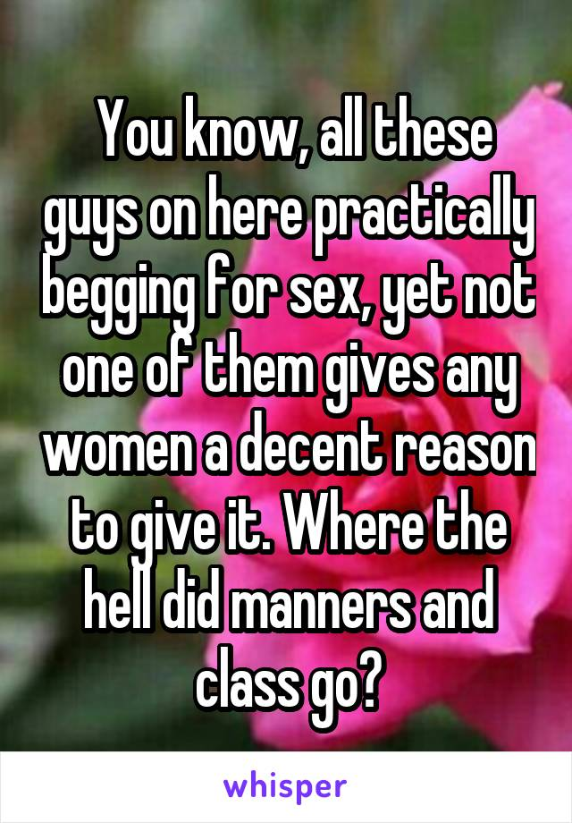 You know, all these guys on here practically begging for sex, yet not one of them gives any women a decent reason to give it. Where the hell did manners and class go?
