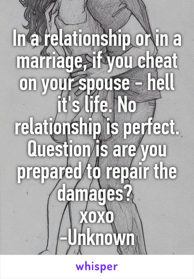 In a relationship or in a marriage, if you cheat on your spouse - hell it's life. No relationship is perfect. Question is are you prepared to repair the damages?  xoxo -Unknown