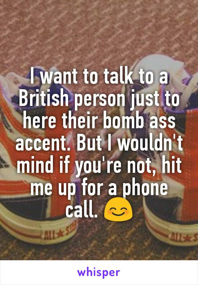 I want to talk to a British person just to here their bomb ass accent. But I wouldn't mind if you're not, hit me up for a phone call. 😊