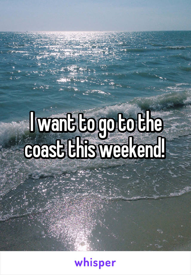 I want to go to the coast this weekend!