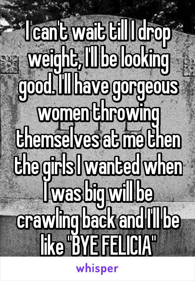 """I can't wait till I drop weight, I'll be looking good. I'll have gorgeous women throwing themselves at me then the girls I wanted when I was big will be crawling back and I'll be like """"BYE FELICIA"""""""