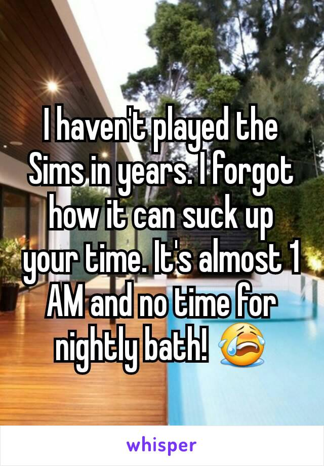I haven't played the Sims in years. I forgot how it can suck up your time. It's almost 1 AM and no time for nightly bath! 😭