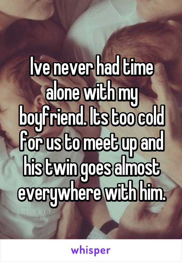 Ive never had time alone with my boyfriend. Its too cold for us to meet up and his twin goes almost everywhere with him.