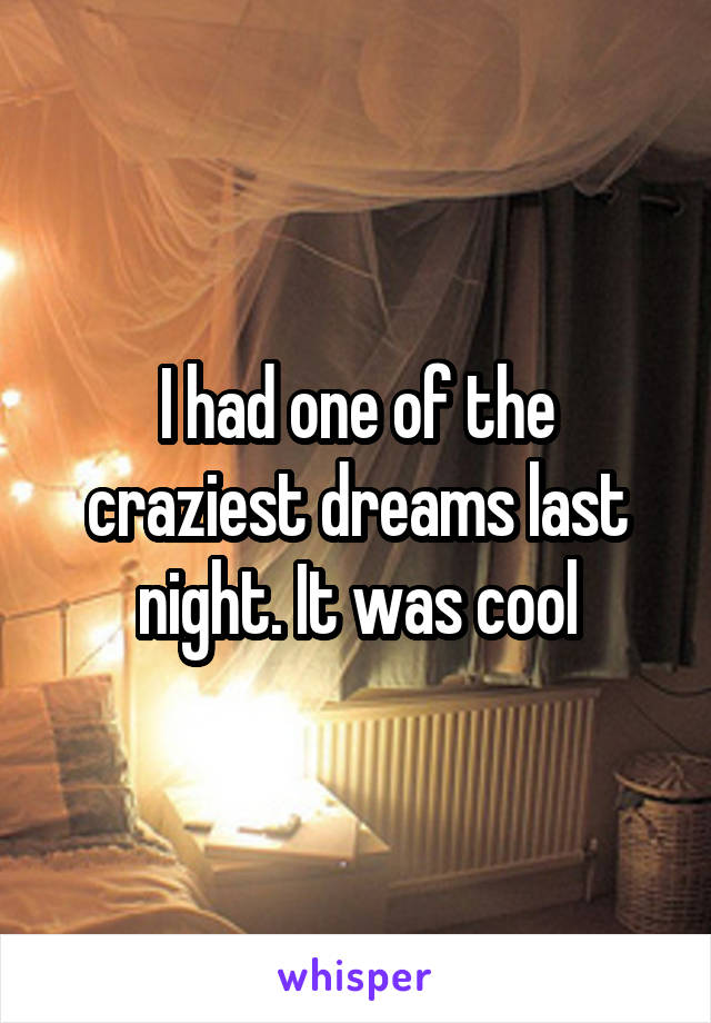 I had one of the craziest dreams last night. It was cool