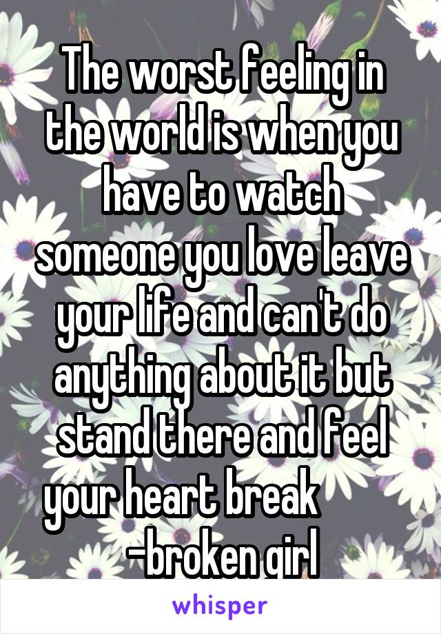 The worst feeling in the world is when you have to watch someone you love leave your life and can't do anything about it but stand there and feel your heart break           -broken girl