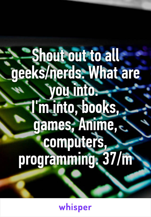 Shout out to all geeks/nerds. What are you into.  I'm into, books, games, Anime, computers, programming. 37/m