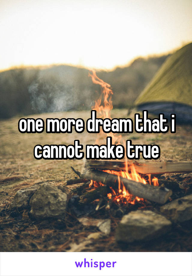one more dream that i cannot make true