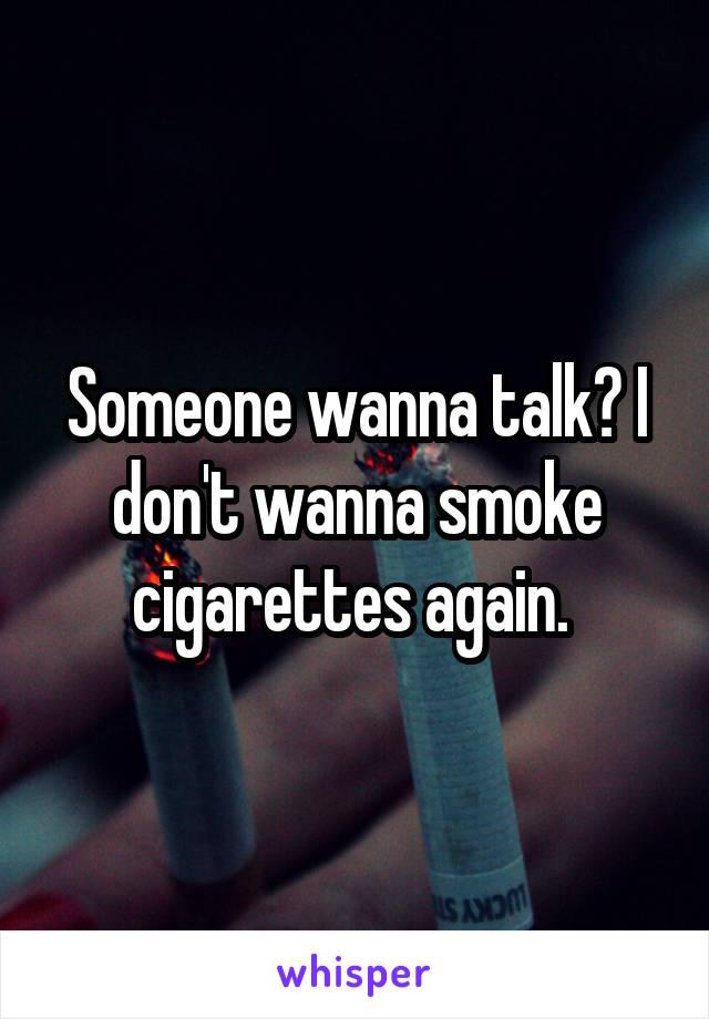 Someone wanna talk? I don't wanna smoke cigarettes again.