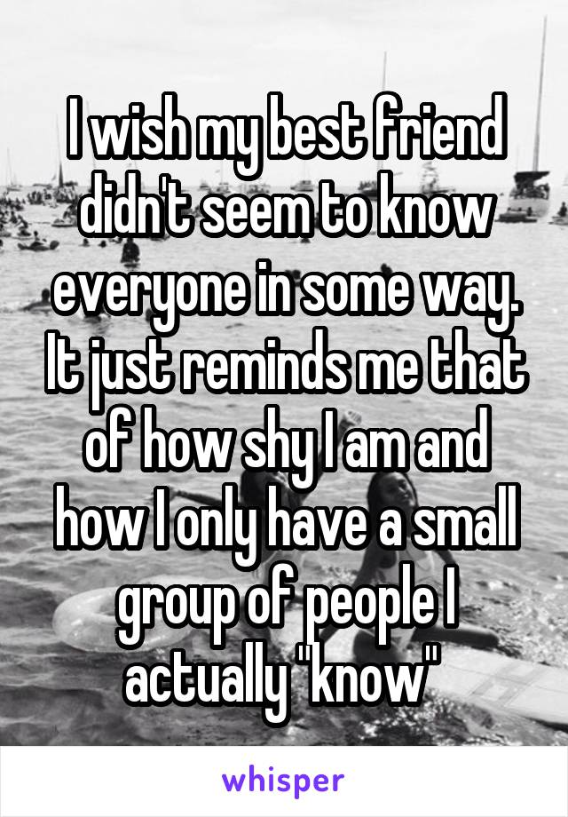"""I wish my best friend didn't seem to know everyone in some way. It just reminds me that of how shy I am and how I only have a small group of people I actually """"know"""""""