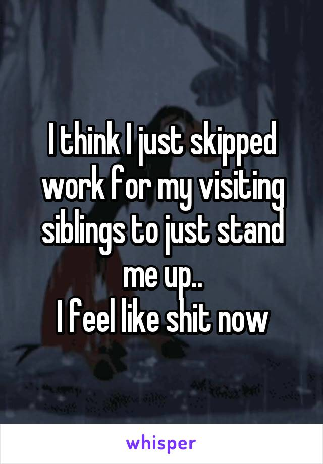 I think I just skipped work for my visiting siblings to just stand me up.. I feel like shit now