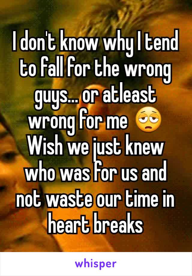 I don't know why I tend to fall for the wrong guys... or atleast wrong for me 😩 Wish we just knew who was for us and not waste our time in heart breaks