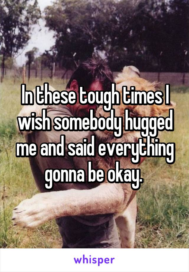 In these tough times I wish somebody hugged me and said everything gonna be okay.