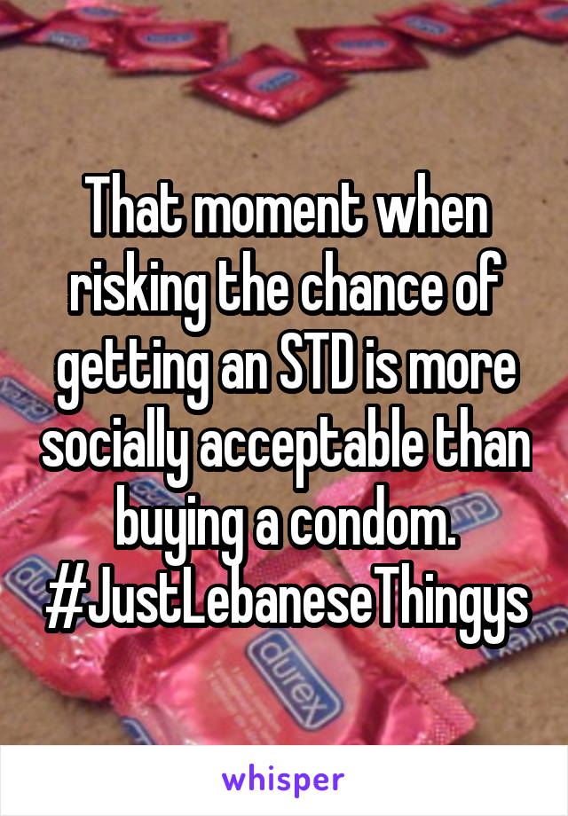 That moment when risking the chance of getting an STD is more socially acceptable than buying a condom. #JustLebaneseThingys