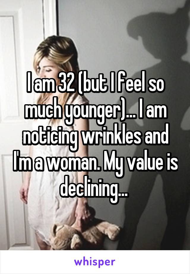 I am 32 (but I feel so much younger)... I am noticing wrinkles and I'm a woman. My value is declining...