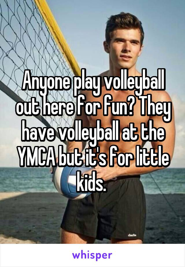 Anyone play volleyball out here for fun? They have volleyball at the YMCA but it's for little kids.