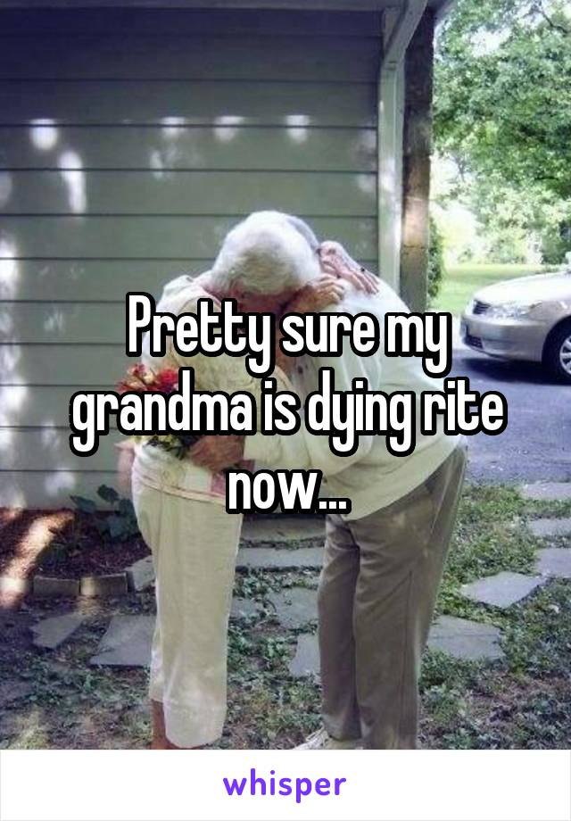 Pretty sure my grandma is dying rite now...
