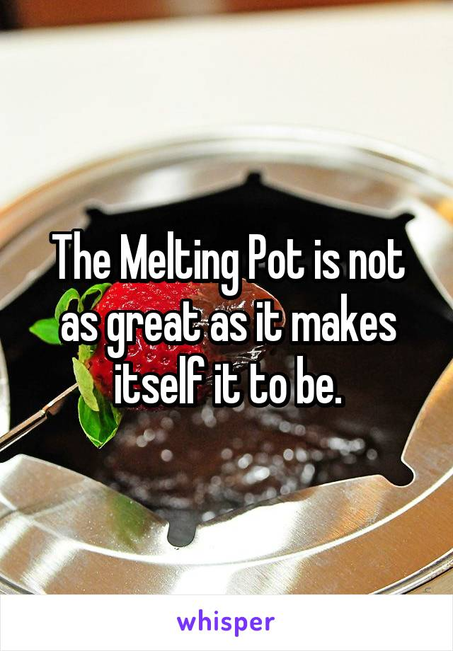 The Melting Pot is not as great as it makes itself it to be.
