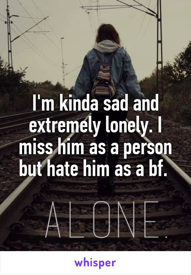 I'm kinda sad and extremely lonely. I miss him as a person but hate him as a bf.