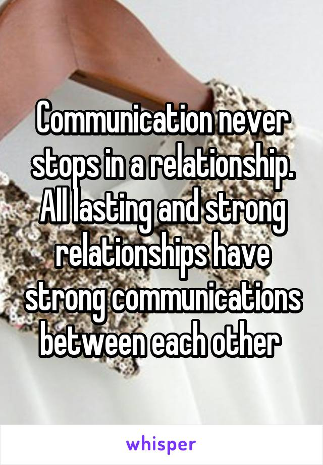 Communication never stops in a relationship. All lasting and strong relationships have strong communications between each other