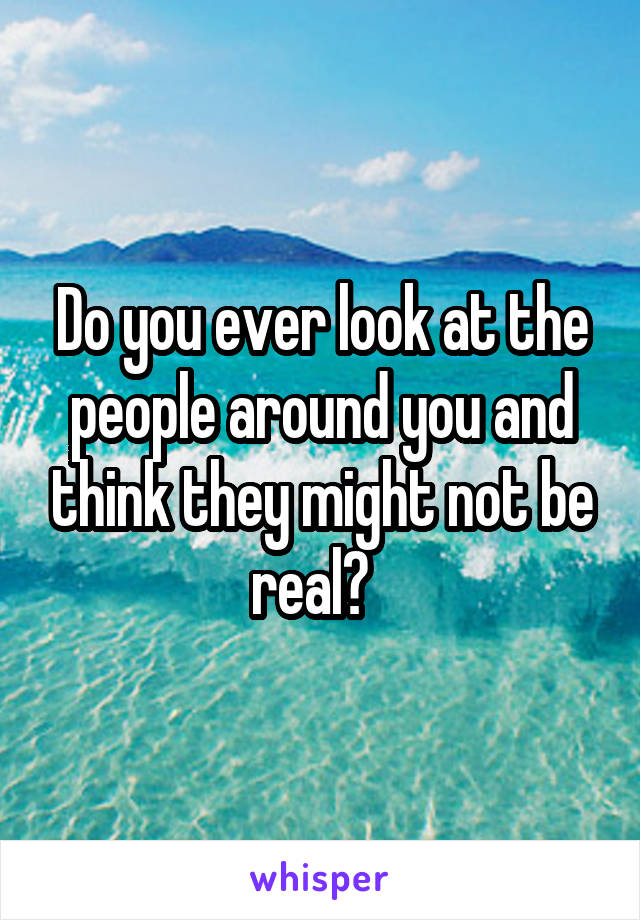 Do you ever look at the people around you and think they might not be real?