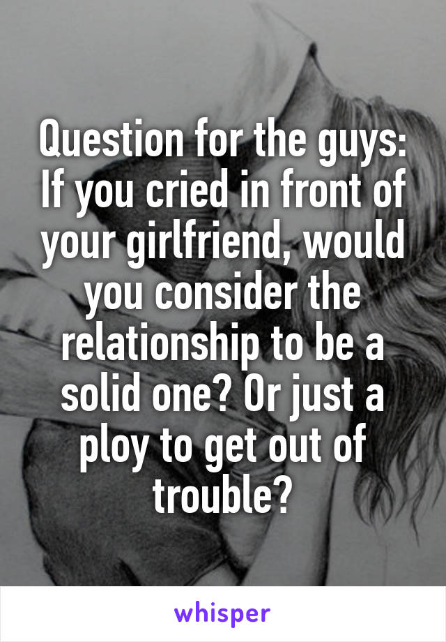 Question for the guys: If you cried in front of your girlfriend, would you consider the relationship to be a solid one? Or just a ploy to get out of trouble?
