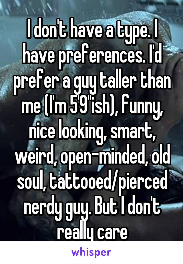 "I don't have a type. I have preferences. I'd prefer a guy taller than me (I'm 5'9""ish), funny, nice looking, smart, weird, open-minded, old soul, tattooed/pierced nerdy guy. But I don't really care"