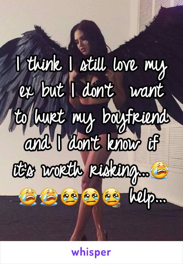 I think I still love my ex but I don't  want to hurt my boyfriend and I don't know if it's worth risking...😭😭😭😢😢😢 help...
