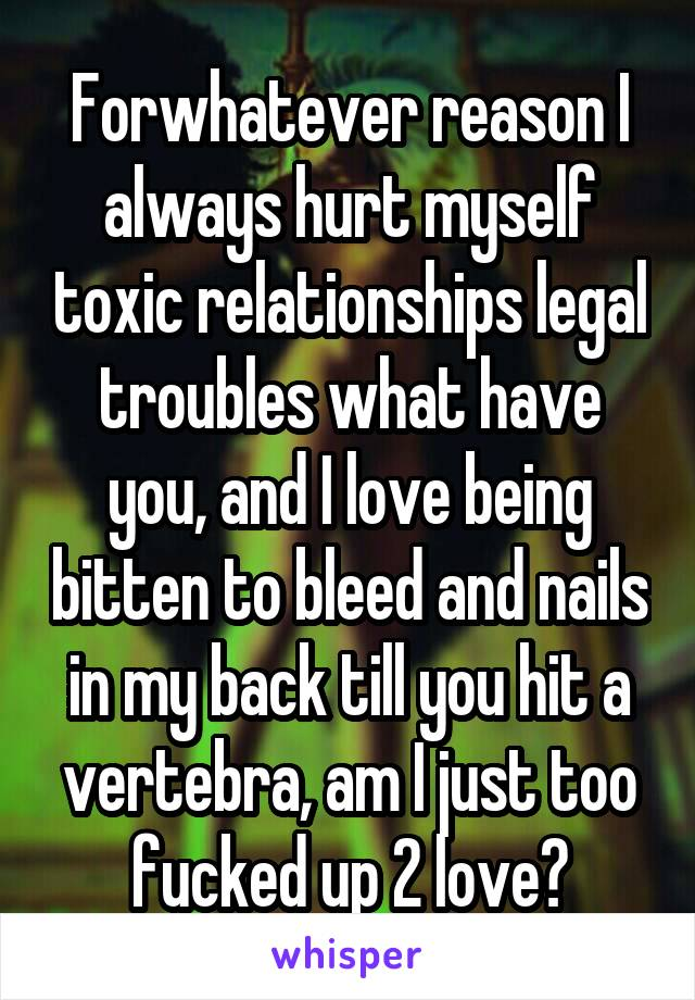 Forwhatever reason I always hurt myself toxic relationships legal troubles what have you, and I love being bitten to bleed and nails in my back till you hit a vertebra, am I just too fucked up 2 love?