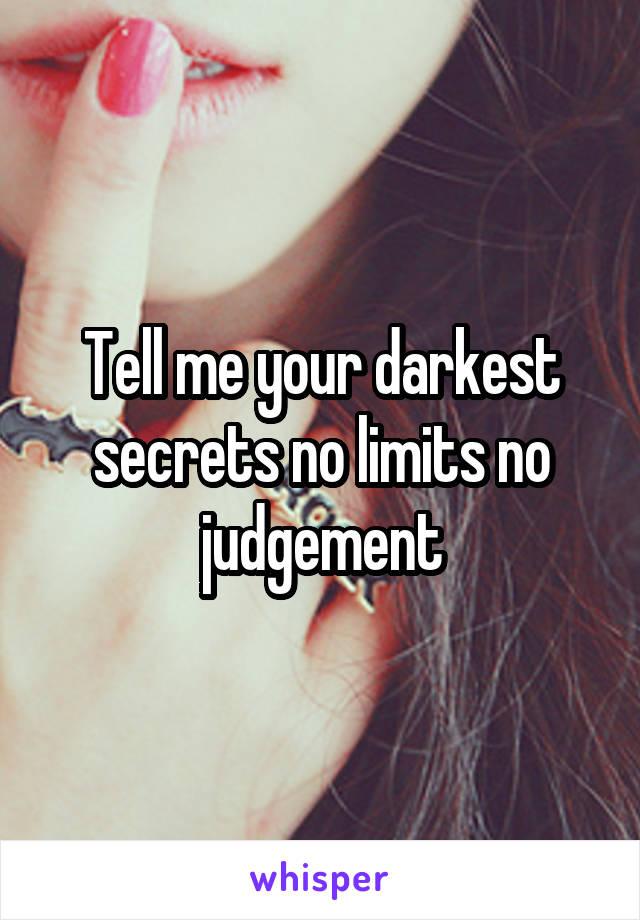 Tell me your darkest secrets no limits no judgement