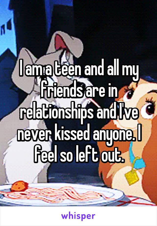 I am a teen and all my friends are in relationships and I've never kissed anyone. I feel so left out.