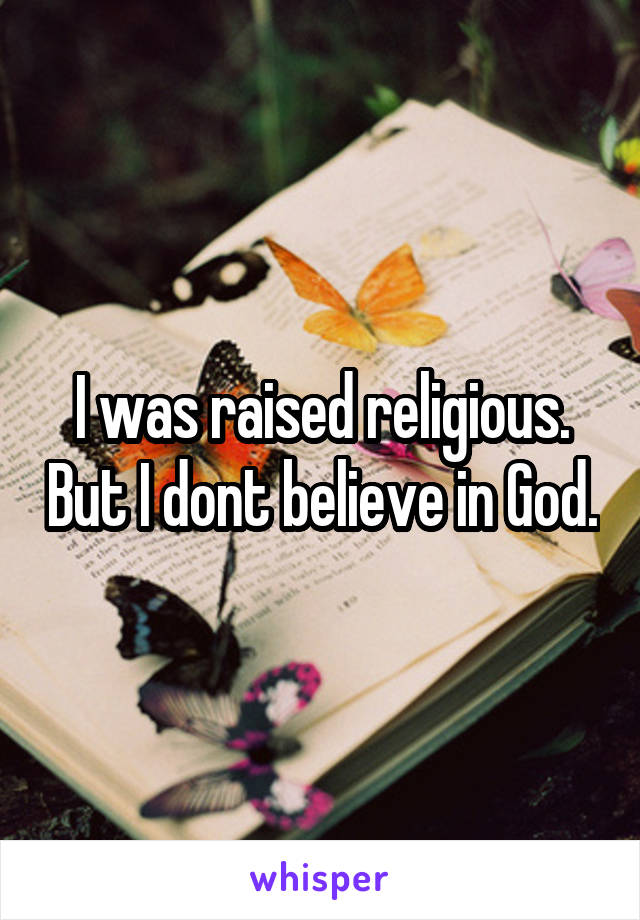I was raised religious. But I dont believe in God.