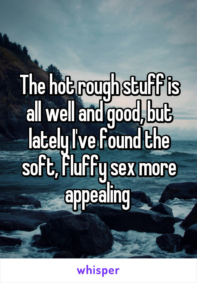 The hot rough stuff is all well and good, but lately I've found the soft, fluffy sex more appealing