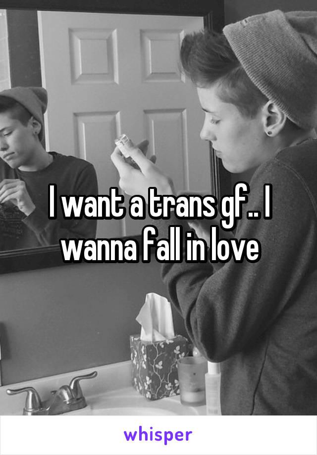 I want a trans gf.. I wanna fall in love