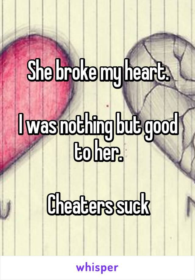 She broke my heart.  I was nothing but good to her.  Cheaters suck
