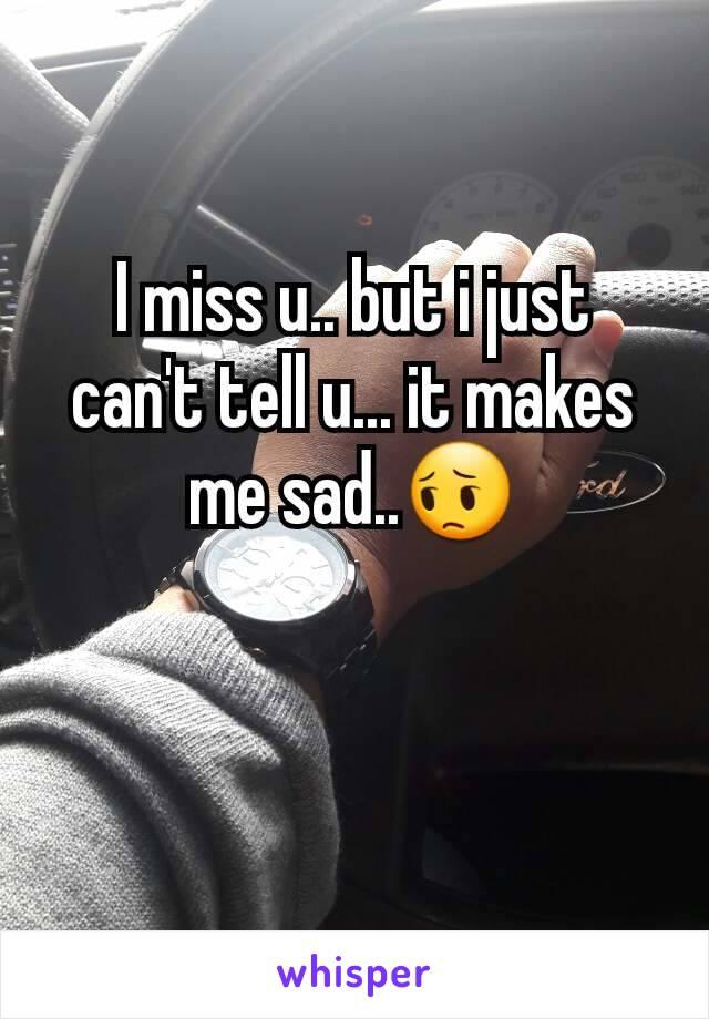 I miss u.. but i just can't tell u... it makes me sad..😔
