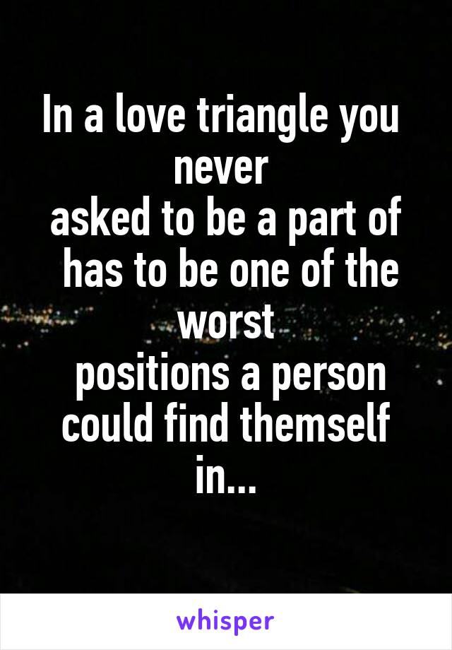 In a love triangle you  never  asked to be a part of  has to be one of the worst  positions a person could find themself in...