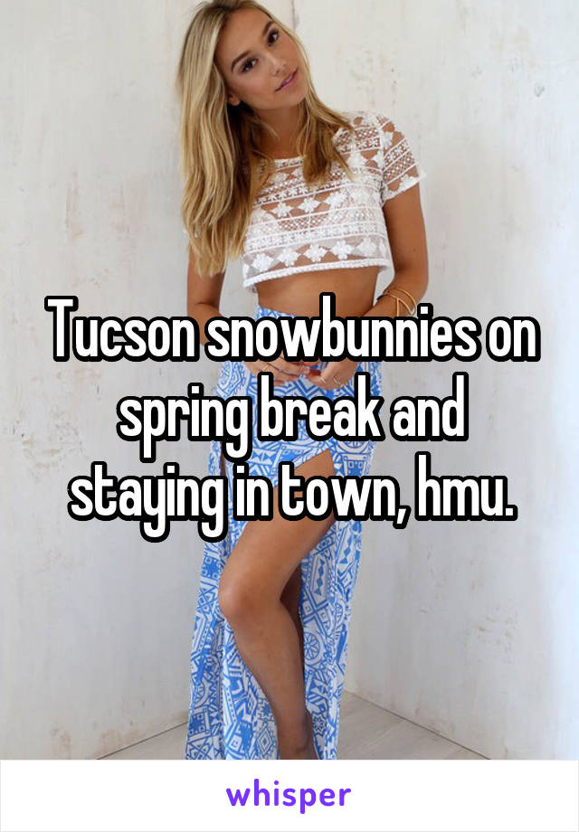 Tucson snowbunnies on spring break and staying in town, hmu.