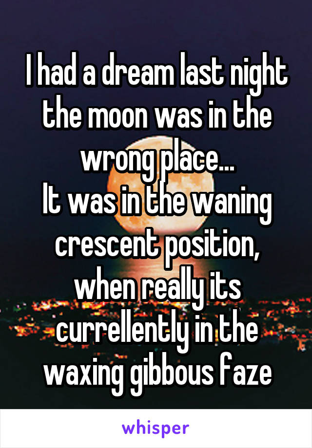 I had a dream last night the moon was in the wrong place... It was in the waning crescent position, when really its currellently in the waxing gibbous faze