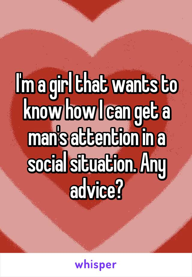 I'm a girl that wants to know how I can get a man's attention in a social situation. Any advice?