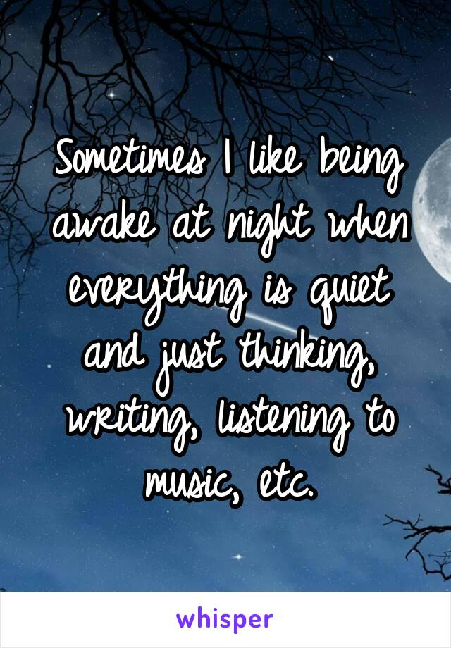 Sometimes I like being awake at night when everything is quiet and just thinking, writing, listening to music, etc.