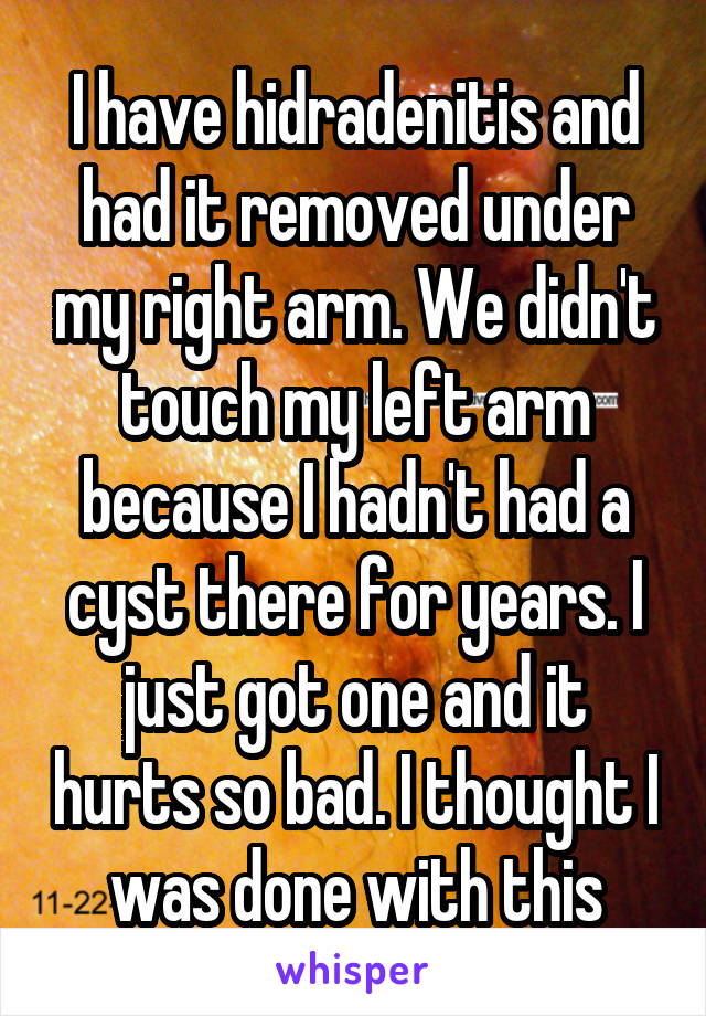 I have hidradenitis and had it removed under my right arm. We didn't touch my left arm because I hadn't had a cyst there for years. I just got one and it hurts so bad. I thought I was done with this