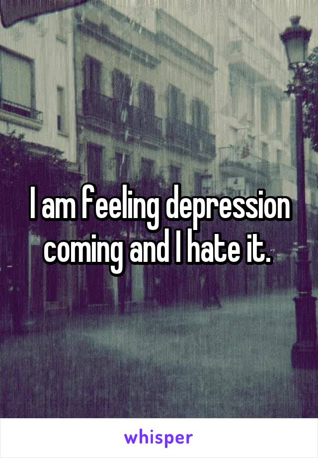 I am feeling depression coming and I hate it.