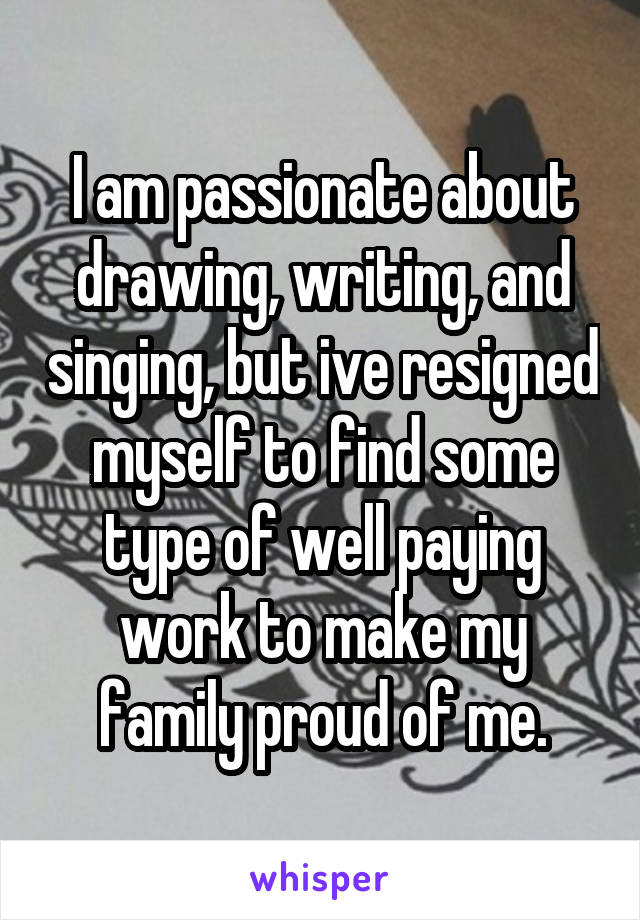 I am passionate about drawing, writing, and singing, but ive resigned myself to find some type of well paying work to make my family proud of me.