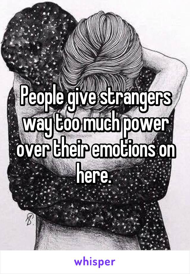 People give strangers way too much power over their emotions on here.