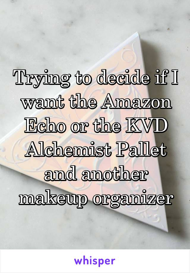 Trying to decide if I want the Amazon Echo or the KVD Alchemist Pallet and another makeup organizer
