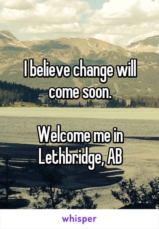 I believe change will come soon.  Welcome me in Lethbridge, AB